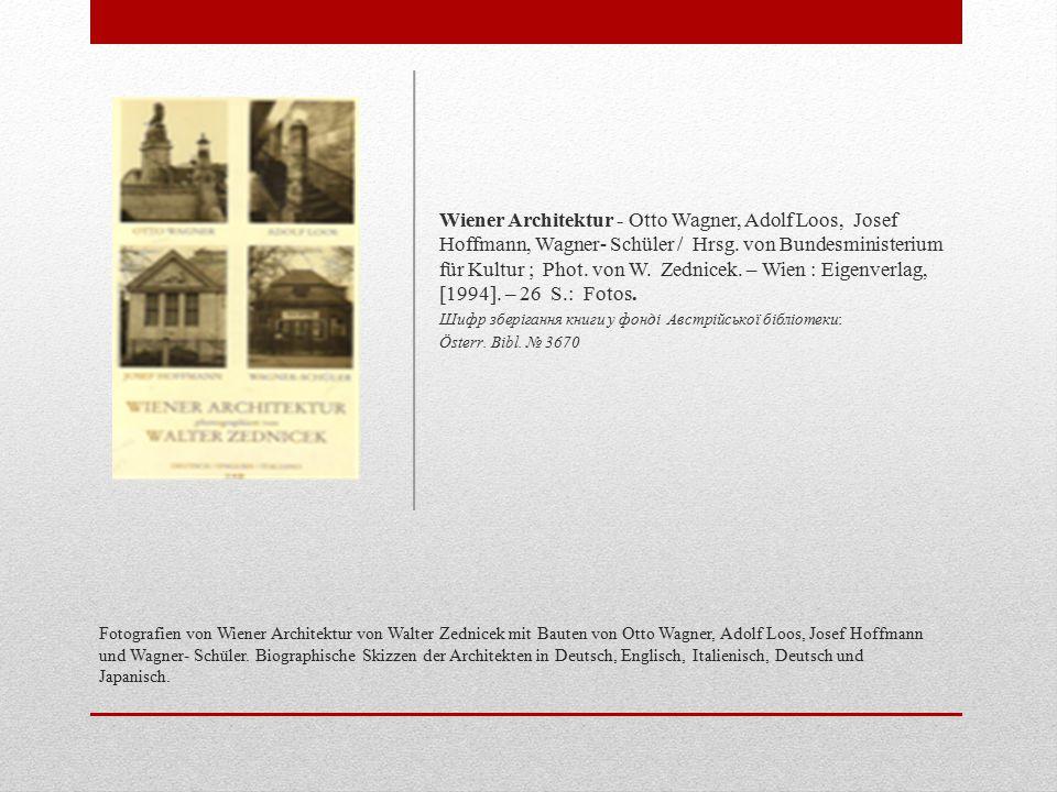 Wiener Architektur - Otto Wagner, Adolf Loos, Josef Hoffmann, Wagner- Schüler / Hrsg. von Bundesministerium für Kultur ; Phot. von W. Zednicek. – Wien : Eigenverlag, [1994]. – 26 S.: Fotos.